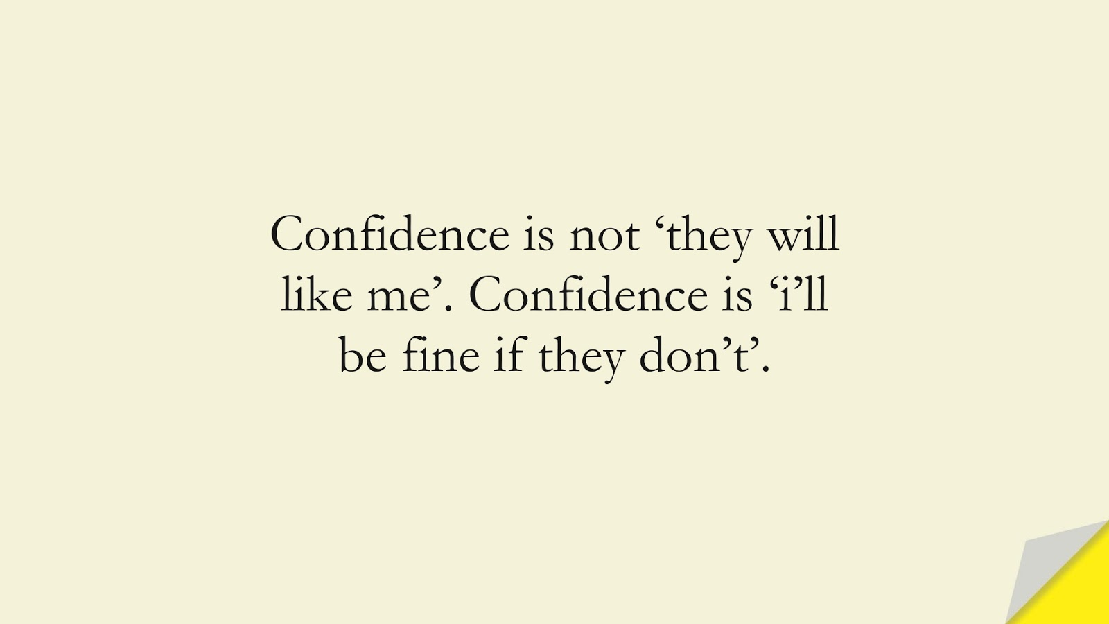 Confidence is not 'they will like me'. Confidence is 'i'll be fine if they don't'.FALSE