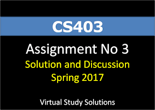 CS403 Assignment No 3 Solution and Discussion Spring 2017