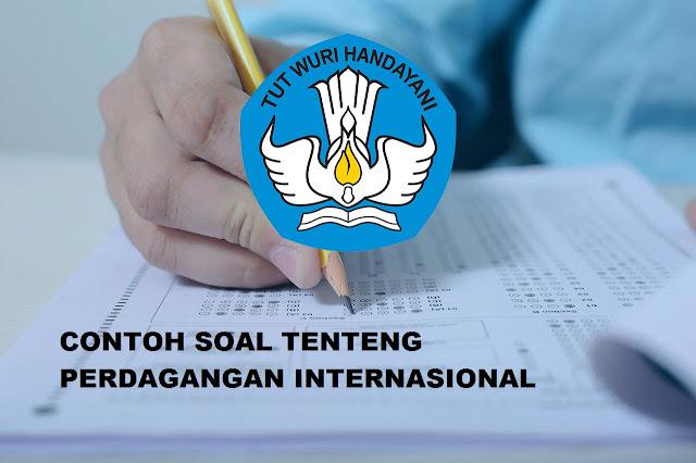 CONTOH SOAL TENTANG PERDAGANGAN INTERNASIONAL BESERTA JAWABAN PG / ESSAY LENGKAP