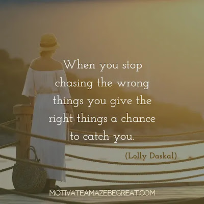 "Quotes On Achievement Of Goals: ""When you stop chasing the wrong things you give the right things a chance to catch you."" - Lolly Daskal"