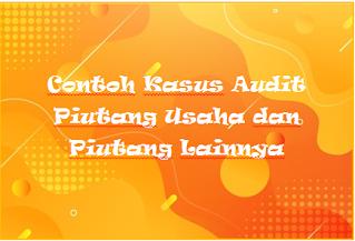 Contoh Kasus Audit Piutang Usaha dan Piutang Lainnya
