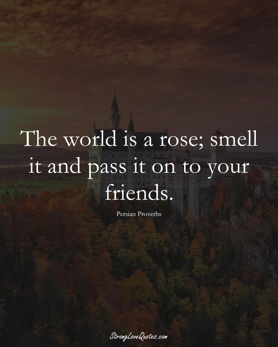 The world is a rose; smell it and pass it on to your friends. (Persian Sayings);  #aVarietyofCulturesSayings