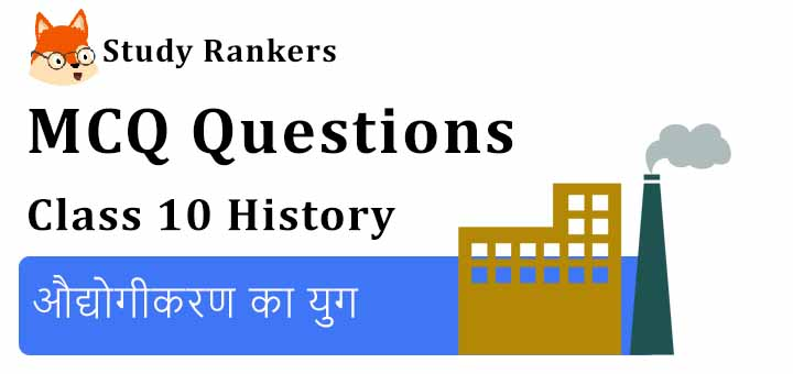 MCQ Questions for Class 10 History: Chapter 4 औद्योगीकरण का युग
