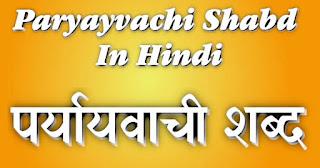Paryayvachi Shabd (पर्यायवाची शब्द) - Synonyms in Hindi, समानार्थी शब्द, Top 100 Synonyms in Hindi (हिंदी में महत्वपूर्ण पर्यायवाची शब्द)