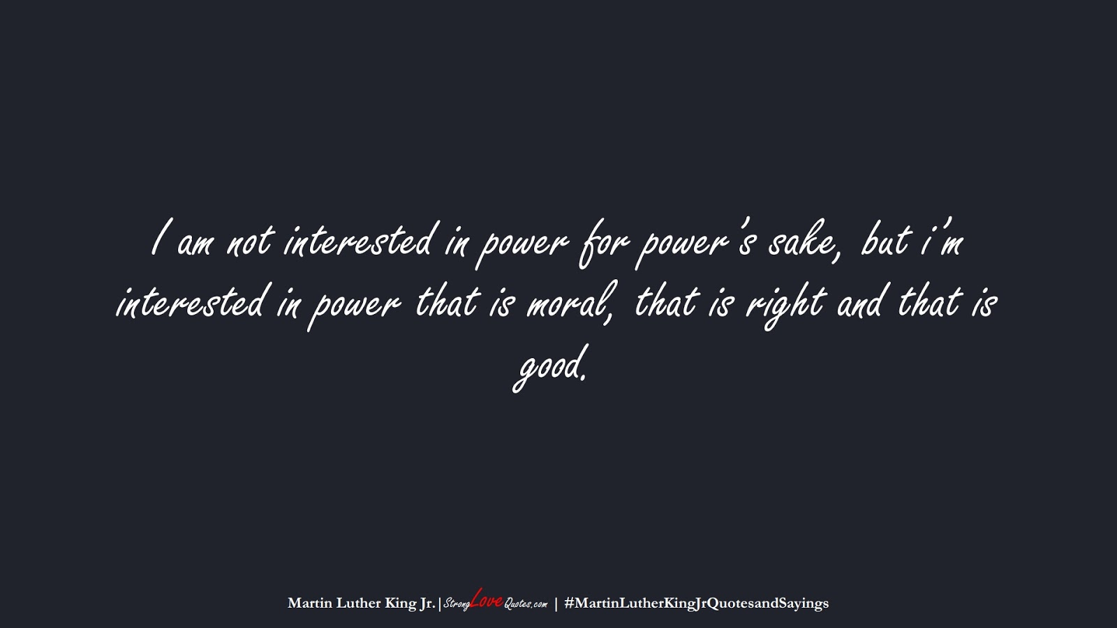 I am not interested in power for power's sake, but i'm interested in power that is moral, that is right and that is good. (Martin Luther King Jr.);  #MartinLutherKingJrQuotesandSayings