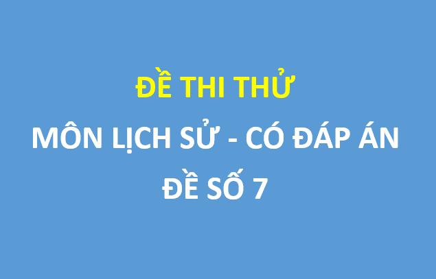 Đề số 7 - Đề thi thử  môn Lịch sử sở GD&ĐT Bắc Ninh