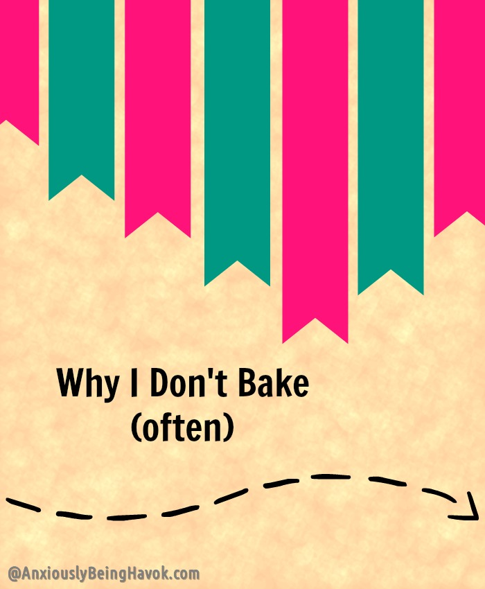 Why I Don't Bake (often) | Anxiously Being Havok