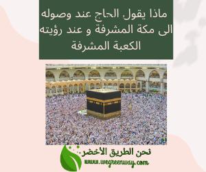 ماذا يقول الحاج عند وصوله الى مكة المشرفة و عند رؤيته الكعبة المشرفة