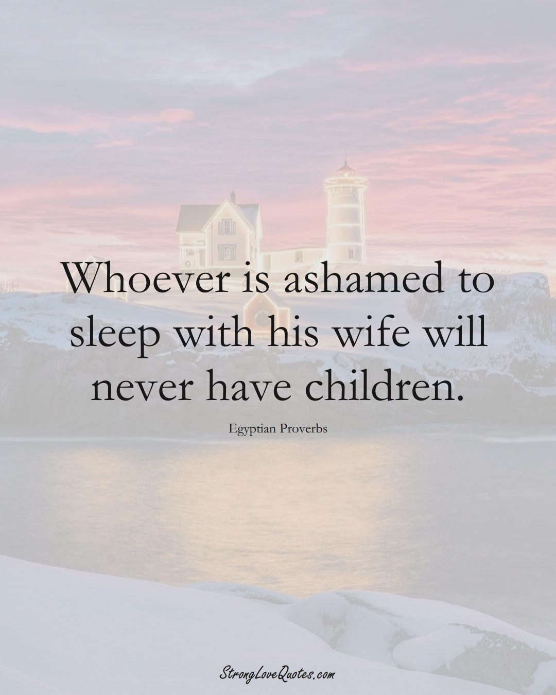 Whoever is ashamed to sleep with his wife will never have children. (Egyptian Sayings);  #MiddleEasternSayings