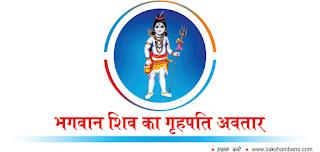 bhagwan shiv ke 19 avatar in hindi, bhagwan shiv ke 19 avatar ke naam in hindi, bhagwan shiv ke 19 avatar ka mahatva in hindi, bhagwan shiv ke 19 avatar kya hai hin hindi, bhagwan shiv ke 19 avatar ki pooja in hindi, bhagwan shiv ke kitne avatar hai in hindi, bhagwan shiv ke kitne roop hai in hindi, bhagwan shiv avatar hai in hindi, shiv-parvti in hindi, shiv kya hai in hindi, bhagwan shiv hi mahakaal hai in hindi, shiv avtar ki utpatti in hindi, सक्षमबनो इन हिन्दी में, सक्षमबनो इन हिन्दी में, sakshambano in hindi, saksham bano in hindi, in hindi, भगवान शिव का गृहपति अवतार in hindi, भगवान शिव का सातवां अवतार है in hindi,  गृहपति। प्राचीन काल में नर्मदा के तट पर धर्मपुर नाम का एक नगर था in hindi,  वहाँ विश्वानर नाम के एक मुनि तथा उनकी पत्नी शुचिष्मती रहती थी in hindi,  शुचिष्मती ने बहुत काल तक निरूसंतान रहने पर एक दिन अपने पति से शिव के समान पुत्र प्राप्ति in hindi, की इच्छा की in hindi, पत्नी की अभिलाषा पूरी करने के लिए मुनि विश्वनार काशी आ गए in hindi,  उन्होंने यहाँ पर कठोर तपस्या द्वारा भगवान शिव के वीरेश लिंग की आराधना की in hindi, एक दिन मुनि को वीरेश लिंग के मध्य एक बालक दिखाई दिया in hindi,  मुनि ने बाल रूप धारी शिव की पूजा की in hindi,  उनकी पूजा से प्रसन्न होकर भगवान शिव ने शुचिष्मति के गर्भ से अवतार लेने का वरदान दिया in hindi,  कालांतर में शुचिष्मति गर्भवती हुई in hindi, और भगवान शंकर शुचिष्मती के गर्भ से पुत्र रूप में प्रकट हुए in hindi, पितामह ब्रह्मा ने ही उस बालक का नाम गृहपति रखा था in hindi, एक बार गृहपति के दर्शन करने के लिए नारद जी आये in hindi, उन्होंने गृहपति को देखकर बताया in hindi, कि यह बालक सर्वगुण सम्पन्न है in hindi, किन्तु बारह वर्ष की आयु मे इसे बिजली in hindi, अथवा अग्नि द्वारा भय उत्पन्न होगा in hindi,  इसे सुनकर विश्वानर मुनि रोने लगे in hindi,  उस समय गृहपति ने अपने माता-पिता को सान्त्वना देते हुए कहा in hindi, कि मै भगवान मृत्युञ्जय की आराधना करके महाकाल को भी जीत लूँगा in hindi,  अतः आप लोग निश्चिन्त रहें in hindi, इसके बाद गृहपति काशी गये in hindi, और भगवान विश्वनाथ का दर्शन किया in hindi,  उसके बाद शुभ मुहूर्त मे शिवलिंग की स्थाप