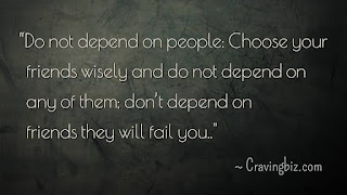 """Do not depend on people; Choose your friends wisely and do not depend on any of them, don't depend on friends they will fail you"""