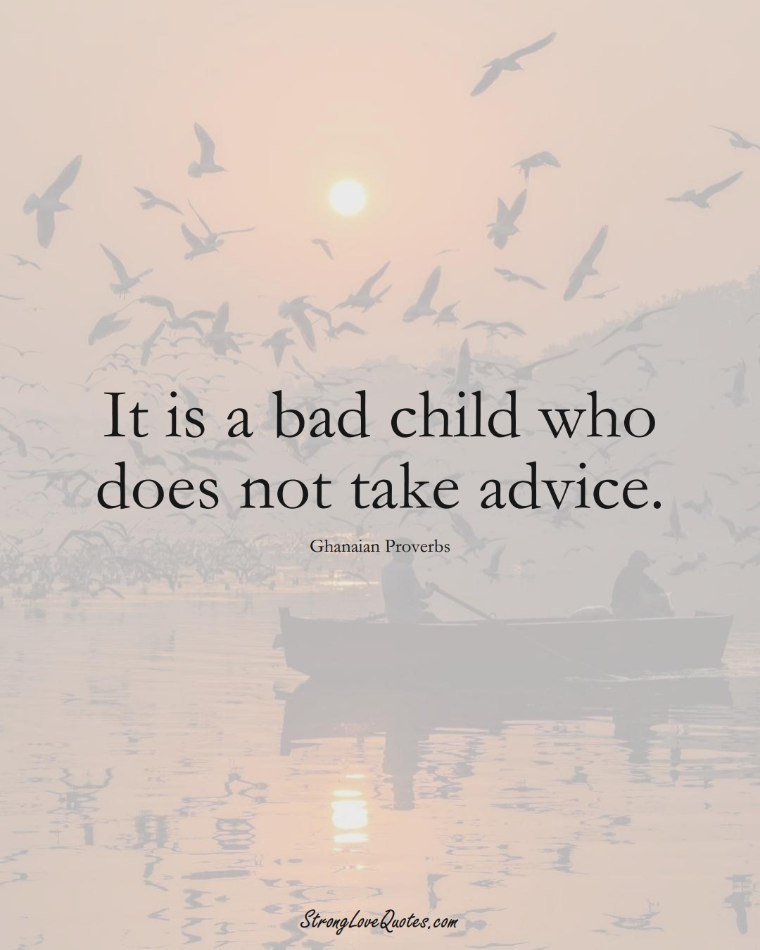 It is a bad child who does not take advice. (Ghanaian Sayings);  #AfricanSayings