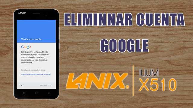 eliminar cuenta Google Lanix Ilium X510
