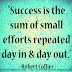 Success is the sum of small efforts repeated day in and day out. ~Robert Collier