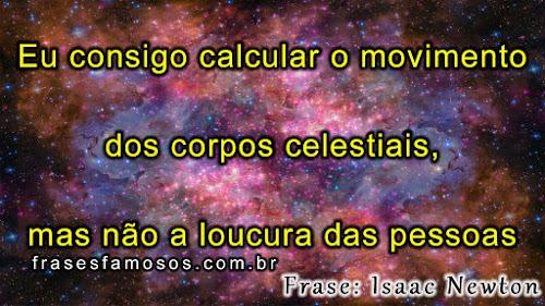 Eu consigo calcular o movimento dos corpos celestiais, mas não a loucura das pessoas