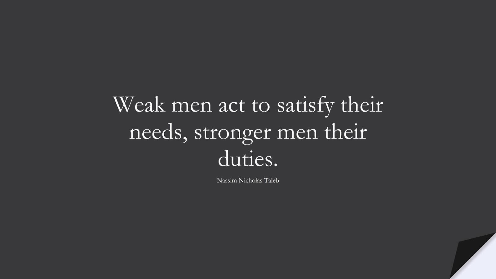 Weak men act to satisfy their needs, stronger men their duties. (Nassim Nicholas Taleb);  #StoicQuotes