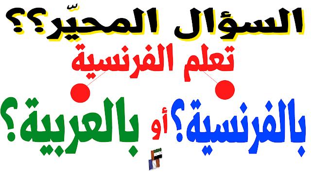 السؤال المحير؟؟ : طريقة تعلم الفرنسية؟ بالعربية أم بالفرنسية؟