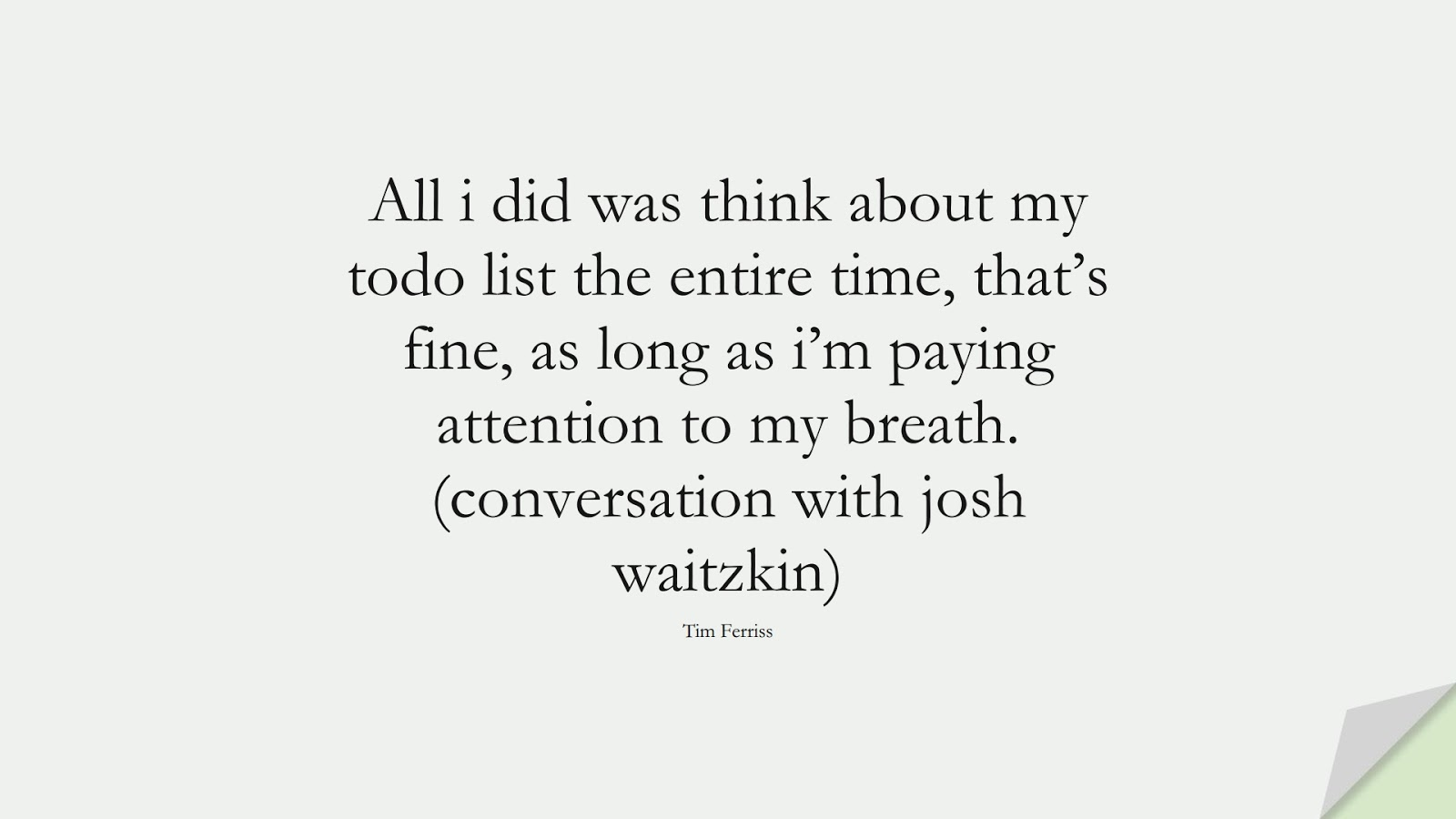 All i did was think about my todo list the entire time, that's fine, as long as i'm paying attention to my breath. (conversation with josh waitzkin) (Tim Ferriss);  #TimFerrissQuotes