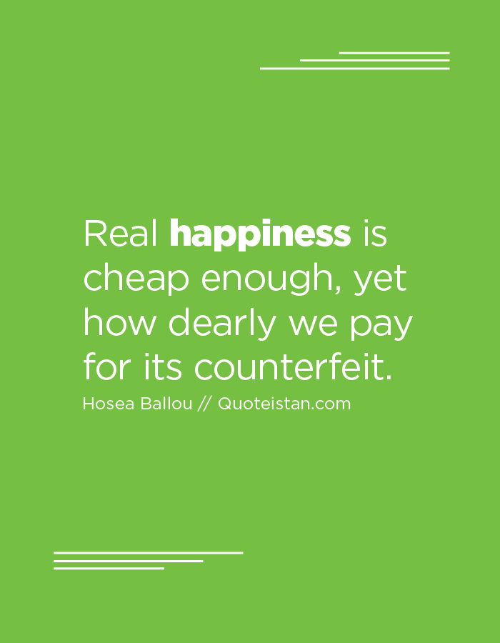 Real happiness is cheap enough, yet how dearly we pay for its counterfeit.
