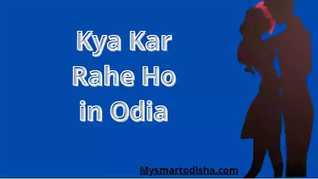 Kya Kar Rahe Ho in Oriya Language,