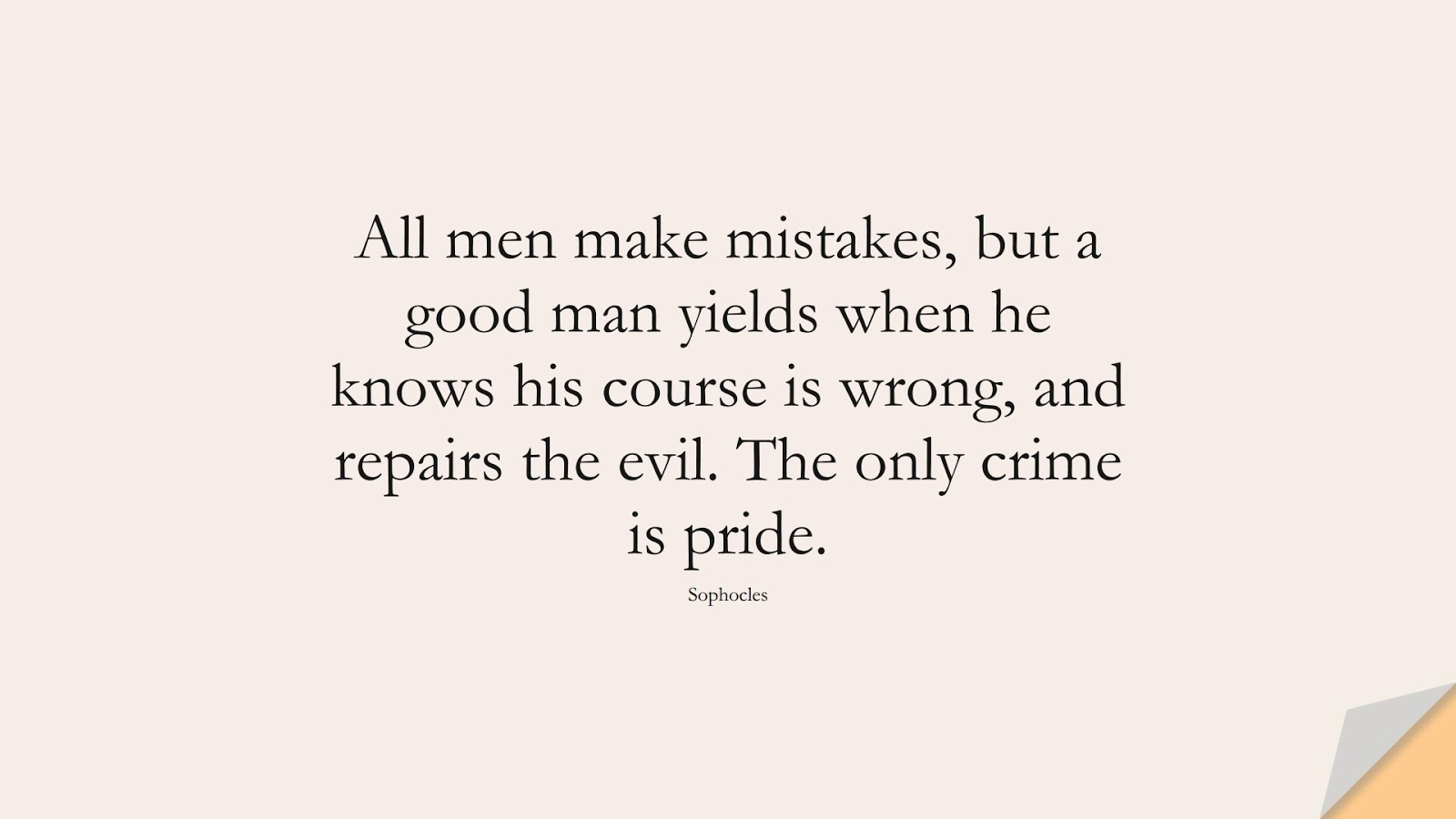 All men make mistakes, but a good man yields when he knows his course is wrong, and repairs the evil. The only crime is pride. (Sophocles);  #ChangeQuotes