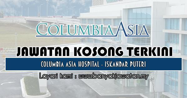 Jawatan Kosong 2018 di Columbia Asia Hospital - Iskandar Puteri
