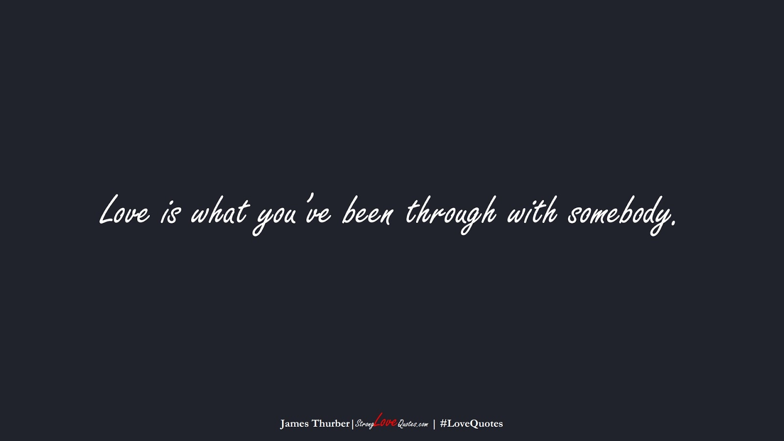 Love is what you've been through with somebody. (James Thurber);  #LoveQuotes
