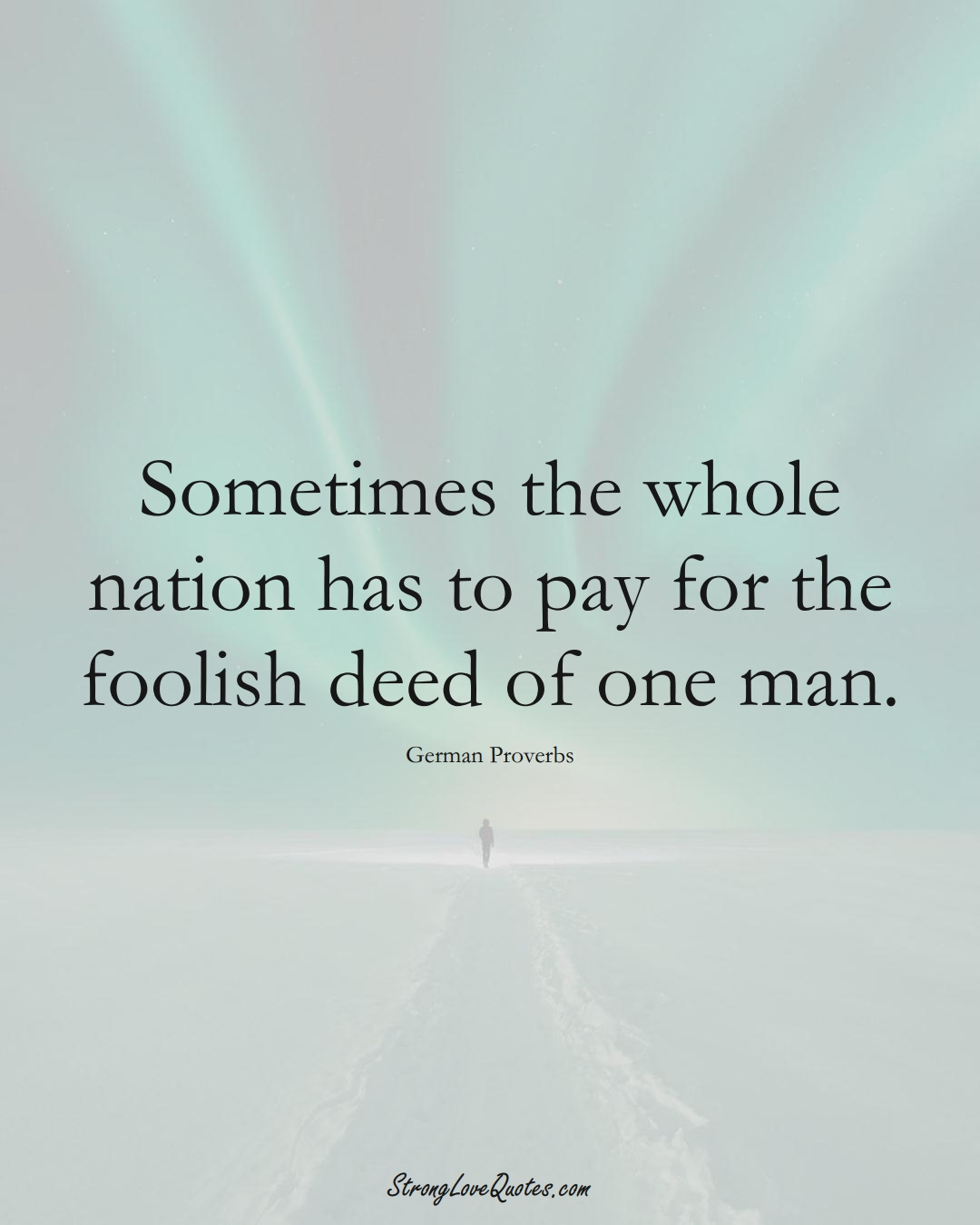 Sometimes the whole nation has to pay for the foolish deed of one man. (German Sayings);  #EuropeanSayings