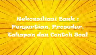Rekonsiliasi Bank : Pengertian, Prosedur, Tahapan dan Contoh Soal
