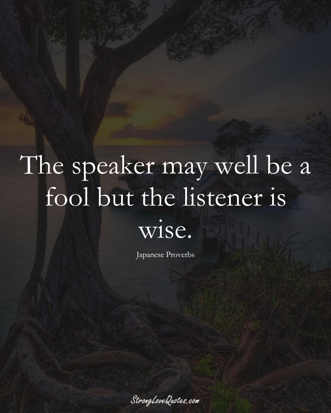 The speaker may well be a fool but the listener is wise. (Japanese Sayings);  #AsianSayings
