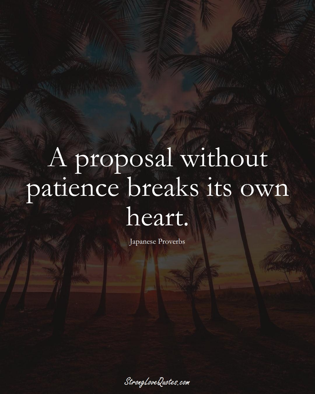 A proposal without patience breaks its own heart. (Japanese Sayings);  #AsianSayings