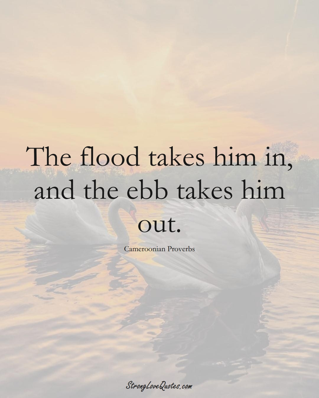 The flood takes him in, and the ebb takes him out. (Cameroonian Sayings);  #AfricanSayings