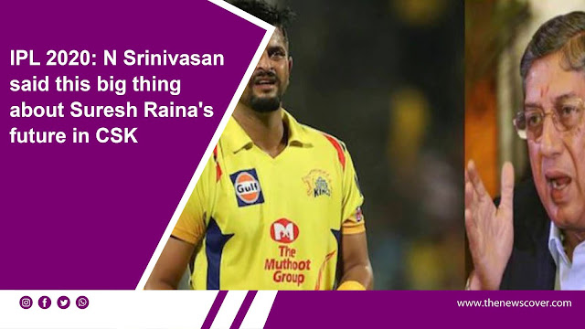 csk, IPL 2020, N Srinivasan, Suresh Raina, Suresh Raina back to home, cricket news, sports, sports news