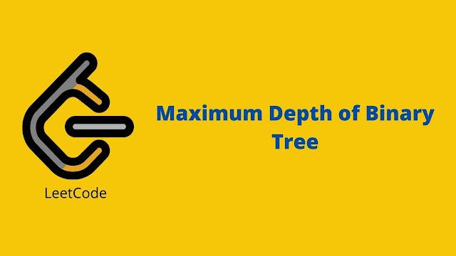 Leetcode Maximum Depth of Binary Tree problem solution