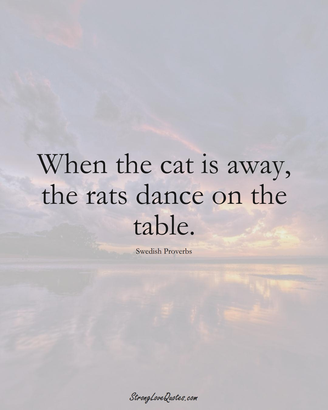When the cat is away, the rats dance on the table. (Swedish Sayings);  #EuropeanSayings