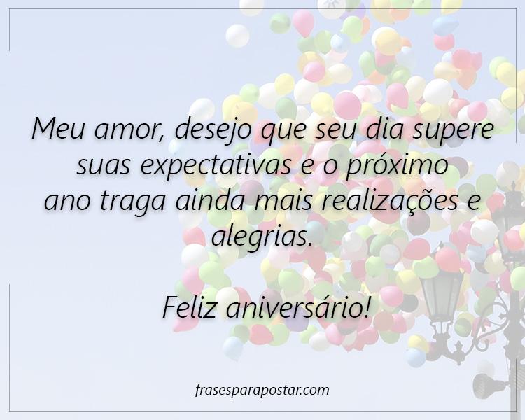 Meu amor, desejo que seu dia supere suas expectativas e o próximo ano traga ainda mais realizações e alegrias. Feliz aniversário!