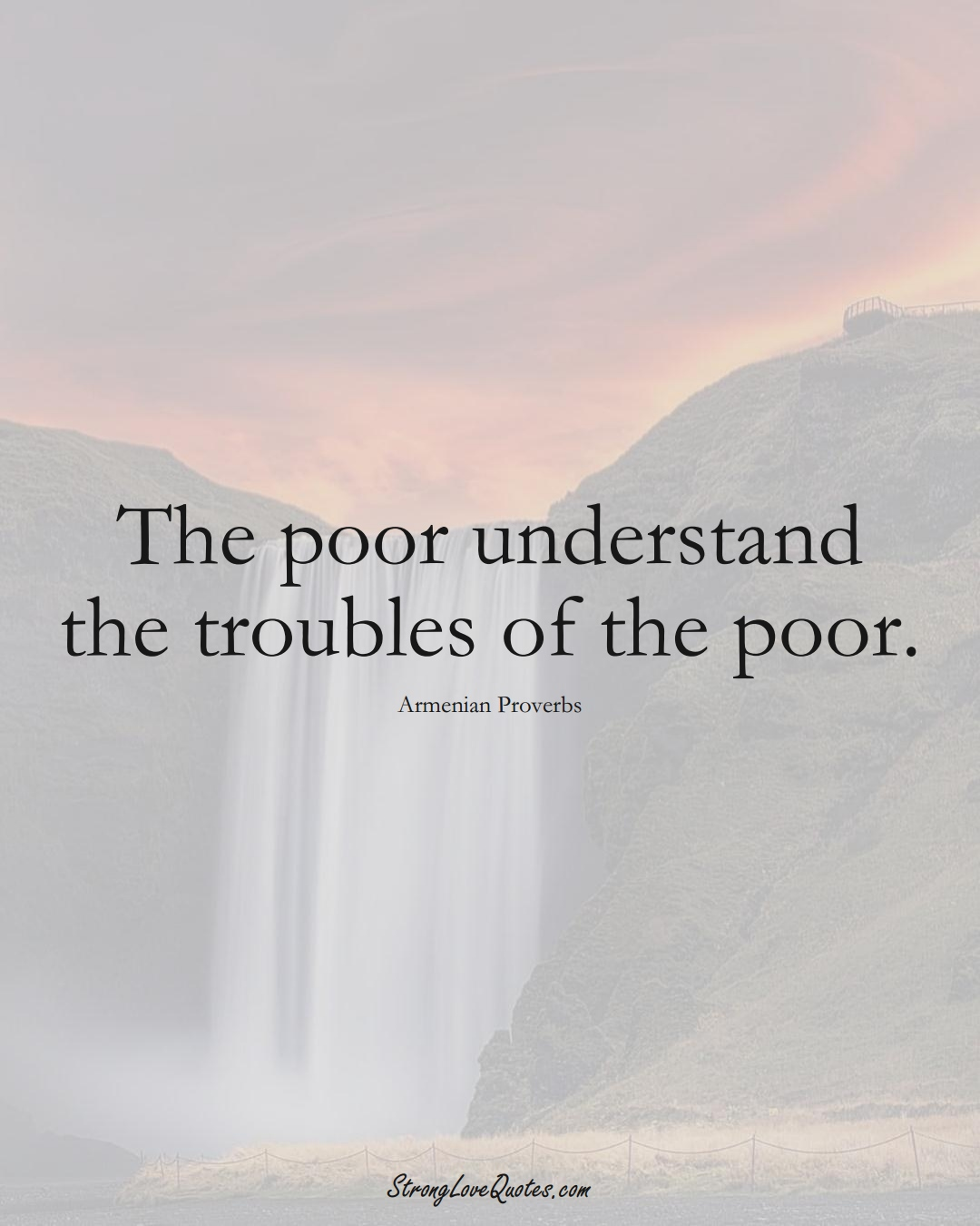 The poor understand the troubles of the poor. (Armenian Sayings);  #AsianSayings