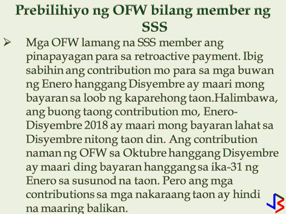 Just because we are earning big, we will now stop contributing to our Social Security System (SSS) membership. As Overseas Filipino Workers (OFWs) it is important that we should continue to pay our SSS contribution regardless of how big we are earning now. SSS brings benefits to us from loan to sickness benefits to death or even funeral.  But what happens if we stop working in the Philippines and now an OFW in other countries? What will happen to our membership? Can we continue to pay? If you are already an SSS member, of course, you can still continue your SSS membership while working abroad as an OFW. Aside from that don't you know that OFWs has many privileges to enjoy from SSS?  1. Working Abroad? Here's How to Continue Paying Your SSS Contribution as an OFW: — The most common perhaps. Assign a representative in the Philippines to pay your SSS contribution as an OFW member. It can be your spouse, your parents or siblings. Just make sure the representative is using your correct SS Number and check the OFW option in the SSS payment form. — Another option is to pay it yourself. You can directly remit your SSS contribution at any accredited collection partners abroad in your areas, such as banks and non-banks institutions. (Banks, for example,  are Asia United Bank, Banco de Oro, Bank of Commerce, PNB, etc) (For non-banks, — I-remit, Lucky Money, Skyfreight, Ventaja, New York Bay Philippines Inc., Pinoy Express Hatid Padala Services, Inc. etc)  Now that you know how to continue paying your SSS contribution, let's proceed to your privileges as OFW.  As OFW SSS member, you have the following perks to enjoy  — Only OFW SSS Members are allowed for retroactive payments. It means,  payment of contributions for the months of January to December of a given year may be paid within the same year. For example, you can pay your whole year's contribution (January – December) until December of the current year. While Employed, Self Employed and Voluntary members are only allowed 