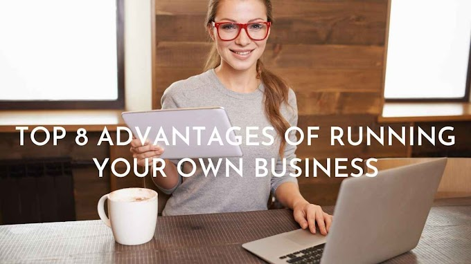 Top 8 Advantages Of Running Your Own Business