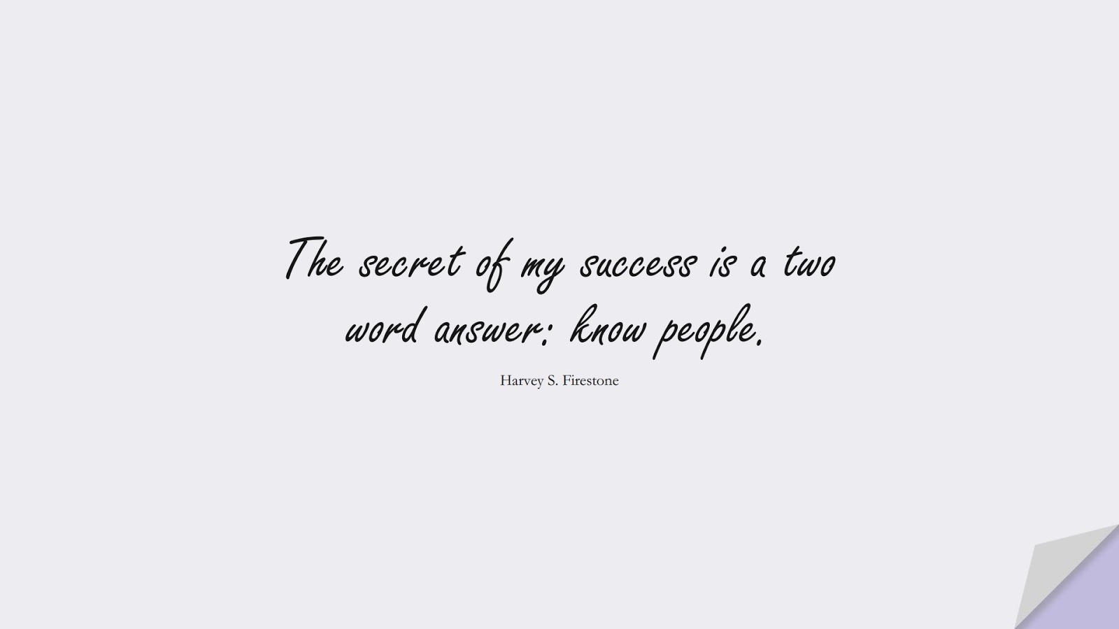The secret of my success is a two word answer: know people. (Harvey S. Firestone);  #SuccessQuotes