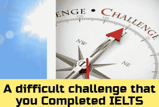 Describe a difficult challenge that you Completed or met IELTS