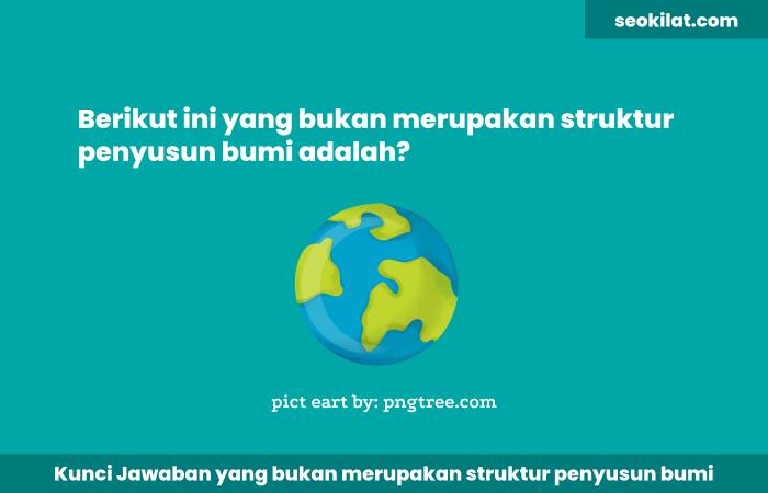 Berikut ini yang bukan merupakan struktur penyusun bumi adalah