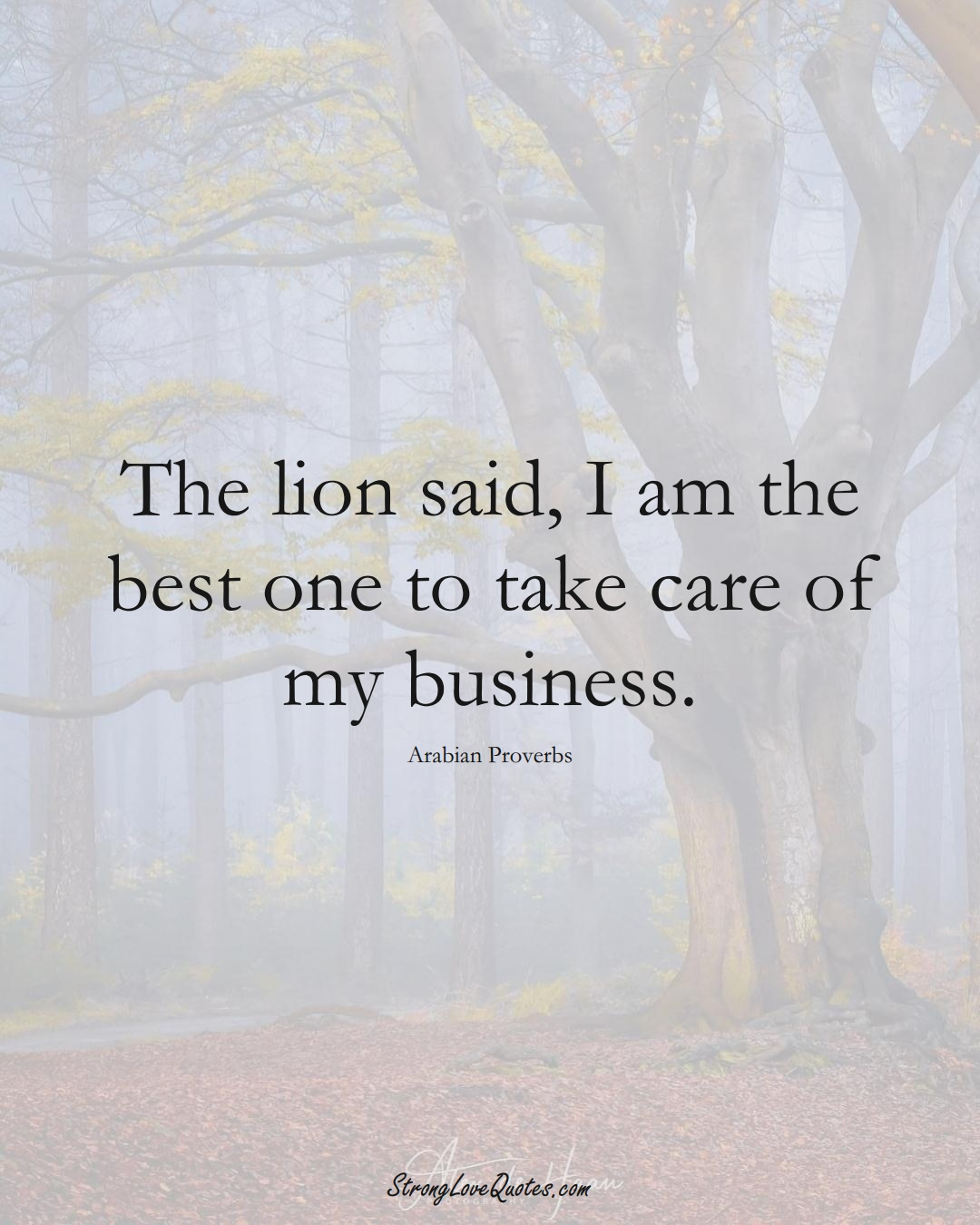 The lion said, I am the best one to take care of my business. (Arabian Sayings);  #aVarietyofCulturesSayings