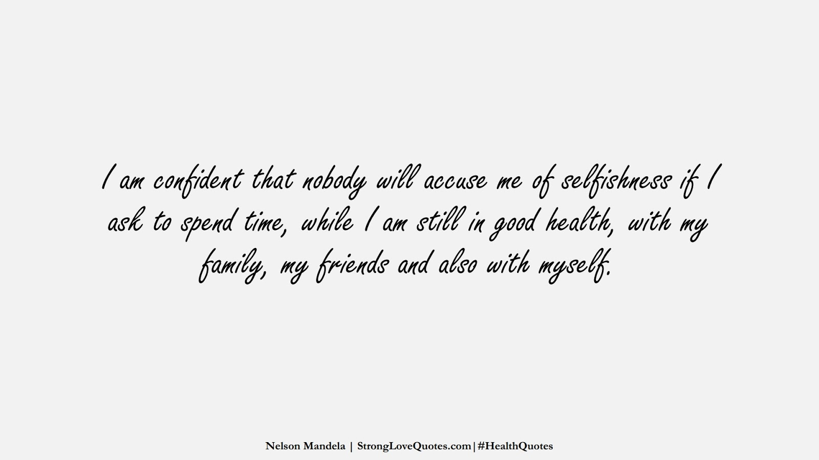 I am confident that nobody will accuse me of selfishness if I ask to spend time, while I am still in good health, with my family, my friends and also with myself. (Nelson Mandela);  #HealthQuotes