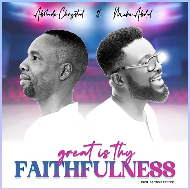 [BangHitz] MUSIC: Abolade Chrystal Ft. Mike Abdul – Great Is Thy Faithfulness