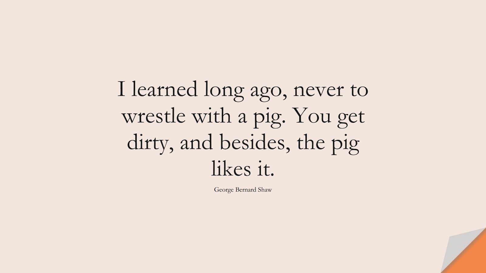I learned long ago, never to wrestle with a pig. You get dirty, and besides, the pig likes it. (George Bernard Shaw);  #InspirationalQuotes