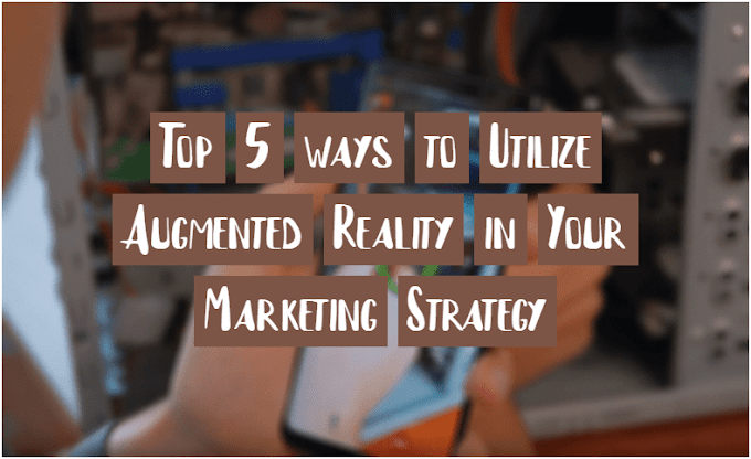 Top 5 Ways to Utilize Augmented Reality in Your Marketing Strategy