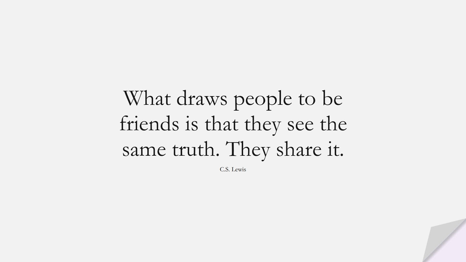 What draws people to be friends is that they see the same truth. They share it. (C.S. Lewis);  #FriendshipQuotes