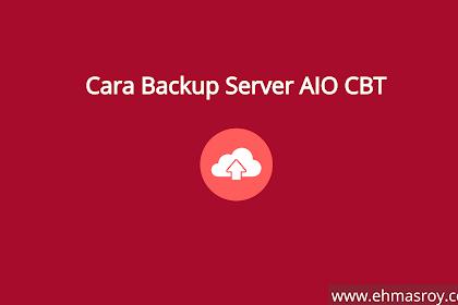 Cara Mudah Melakukan Backup Server AIO CBT
