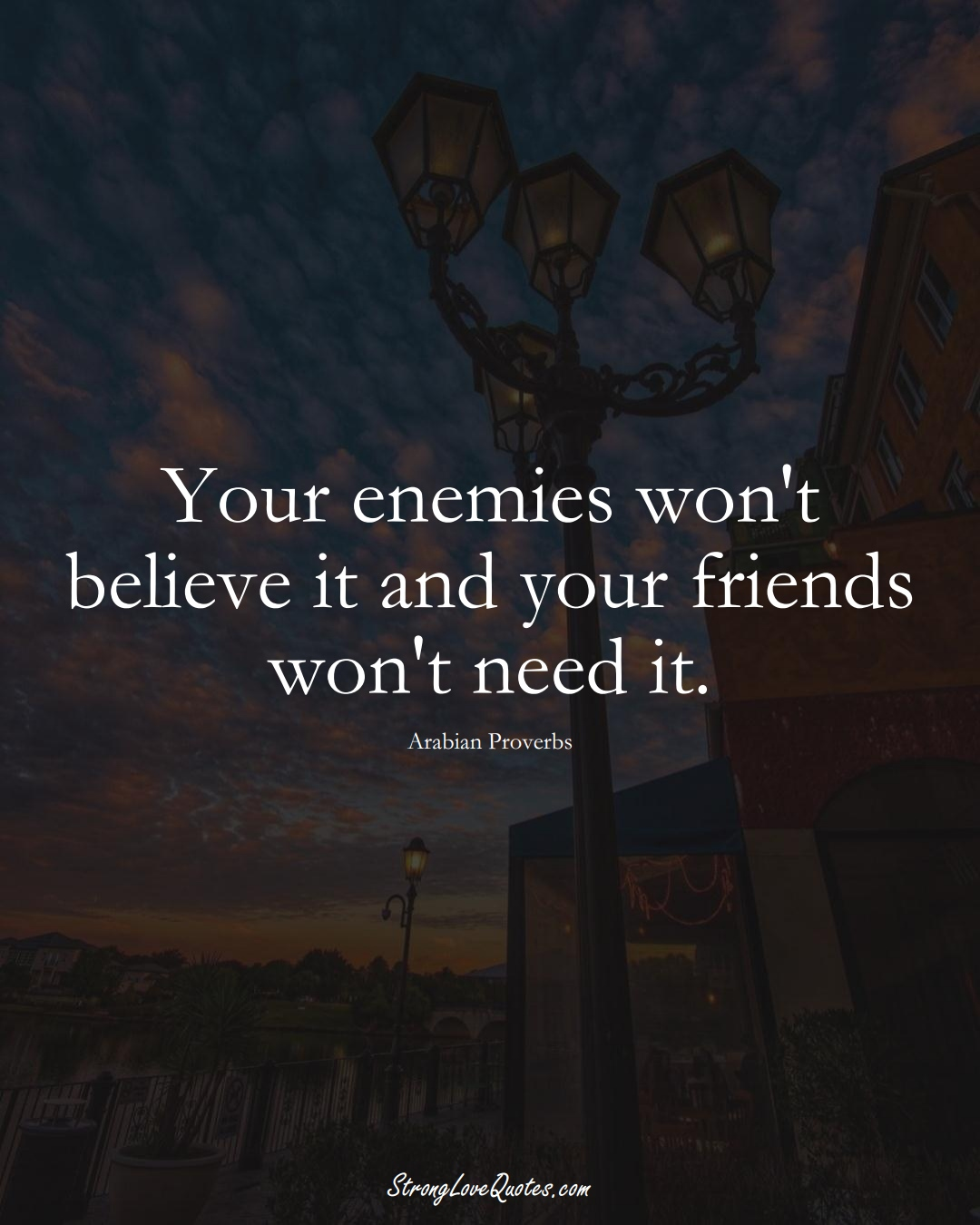 Your enemies won't believe it and your friends won't need it. (Arabian Sayings);  #aVarietyofCulturesSayings